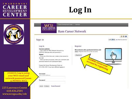 Log In 225 Lawrence Center 610.436.2501 www.wcupa.edu/cdc STUDENTS: Log in using your WCU email and network password (same as MYWCU, D2L) ALUMNI: Create.