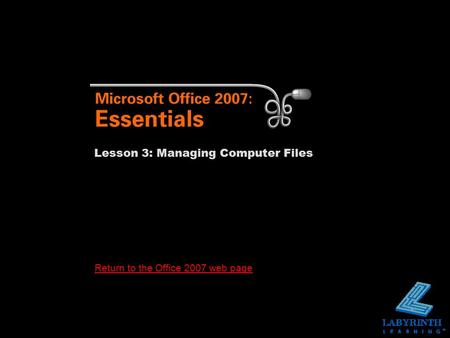 Return to the Office 2007 web page Lesson 3: Managing Computer Files.