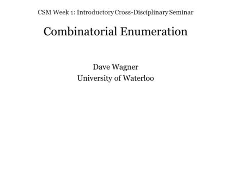 CSM Week 1: Introductory Cross-Disciplinary Seminar Combinatorial Enumeration Dave Wagner University of Waterloo.