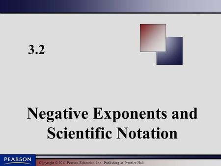 Copyright © 2011 Pearson Education, Inc. Publishing as Prentice Hall. 3.2 Negative Exponents and Scientific Notation.