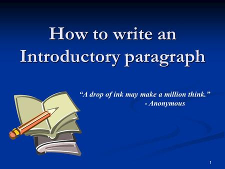 "1 How to write an Introductory paragraph ""A drop of ink may make a million think."" - Anonymous."