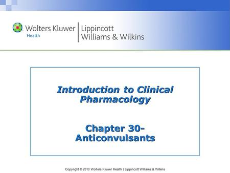 Copyright © 2010 Wolters Kluwer Health | Lippincott Williams & Wilkins Introduction to Clinical Pharmacology Chapter 30- Anticonvulsants.
