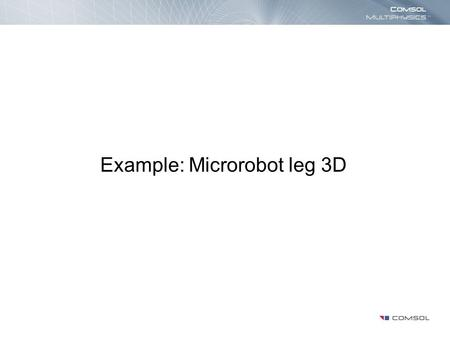 Example: Microrobot leg 3D. Introduction This model shows the movement of a silicon micro-robot leg due to thermal expansion as a function of time. The.