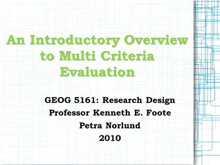 An Introductory Overview to Multi Criteria Evaluation GEOG 5161: Research Design Professor Kenneth E. Foote Petra Norlund 2010.