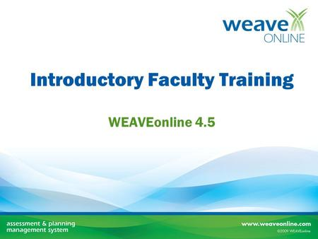 Introductory Faculty Training WEAVEonline 4.5. Our Objectives Today Become familiar with the WEAVE cycle Understand WEAVEonline faculty roles Learn how.