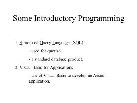 Some Introductory Programming 1. Structured Query Language (SQL) - used for queries. - a standard database product. 2. Visual Basic for Applications -