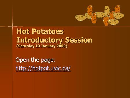 Hot Potatoes Introductory Session (Saturday 10 January 2009)‏ Open the page: