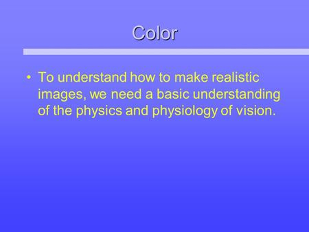 Color To understand how to make realistic images, we need a basic understanding of the physics and physiology of vision.