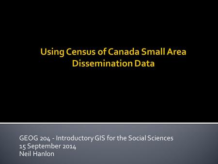 GEOG 204 - Introductory GIS for the Social Sciences 15 September 2014 Neil Hanlon.