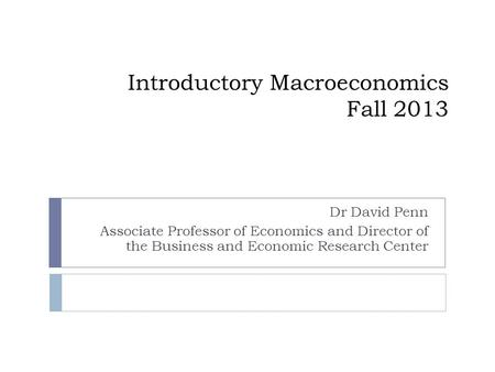Introductory Macroeconomics Fall 2013 Dr David Penn Associate Professor of Economics and Director of the Business and Economic Research Center.