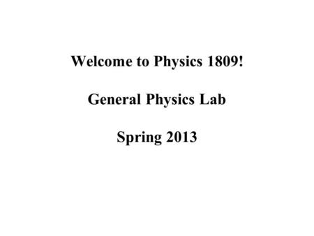 Welcome to Physics 1809! General Physics Lab Spring 2013.
