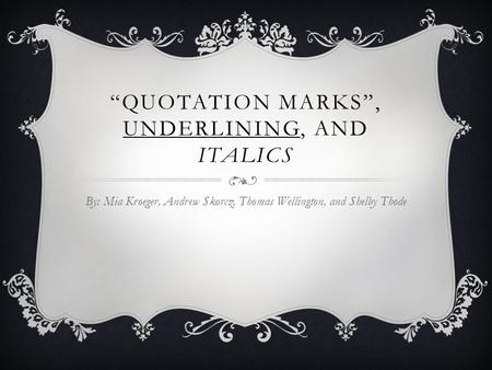 """QUOTATION MARKS"", UNDERLINING, AND ITALICS By: Mia Kroeger, Andrew Skorcz, Thomas Wellington, and Shelby Thode."