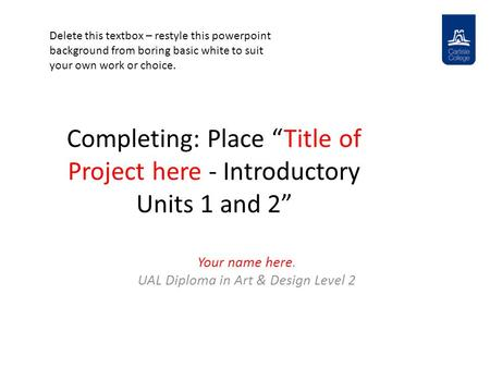 "Completing: Place ""Title of Project here - Introductory Units 1 and 2"" Your name here. UAL Diploma in Art & Design Level 2 Delete this textbox – restyle."