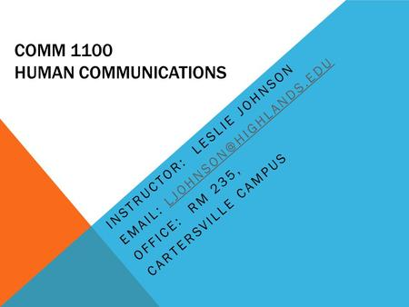 COMM 1100 HUMAN COMMUNICATIONS INSTRUCTOR: LESLIE JOHNSON   OFFICE: RM 235, CARTERSVILLE CAMPUS.
