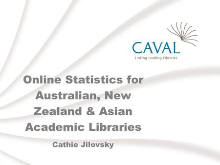Online Statistics for Australian, New Zealand & Asian Academic Libraries Cathie Jilovsky.