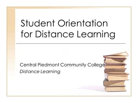 Student Orientation for Distance Learning Central Piedmont Community College Distance Learning.