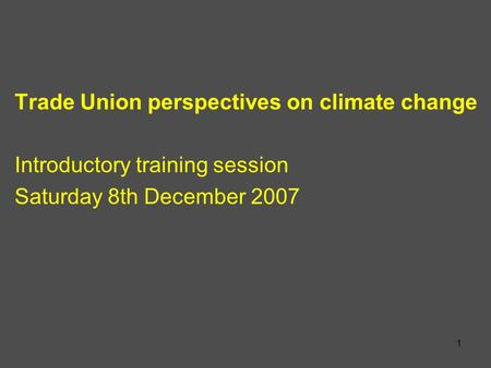 1 Trade Union perspectives on climate change Introductory training session Saturday 8th December 2007.