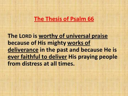 The Thesis of Psalm 66 The L ORD is worthy of universal praise because of His mighty works of deliverance in the past and because He is ever faithful to.