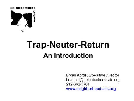 Bryan Kortis, Executive Director 212-662-5761  Trap-Neuter-Return An Introduction.