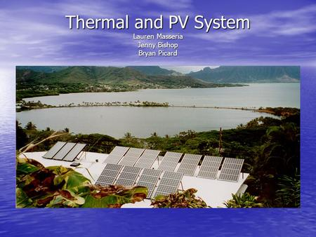 Thermal and PV System Lauren Masseria Jenny Bishop Bryan Picard.