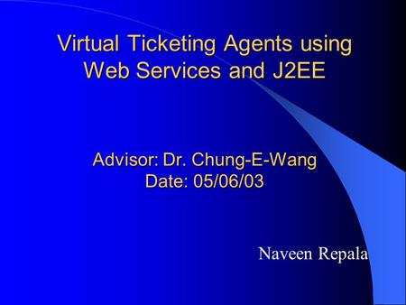 Virtual Ticketing Agents using Web Services and J2EE Advisor: Dr. Chung-E-Wang Date: 05/06/03 Naveen Repala.