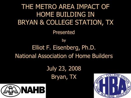 Presented by Elliot F. Eisenberg, Ph.D. National Association of Home Builders July 23, 2008 Bryan, TX THE METRO AREA IMPACT OF HOME BUILDING IN BRYAN &