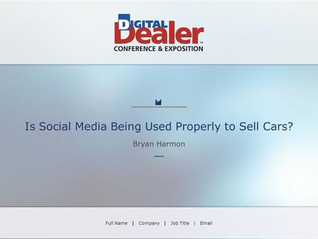 Is Social Media Being Used Properly to Sell Cars? Bryan Harmon Full Name | Company | Job Title | Email.