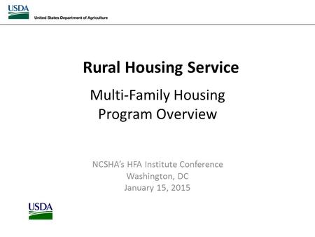 Rural Housing Service Multi-Family Housing Program Overview NCSHA's HFA Institute Conference Washington, DC January 15, 2015.