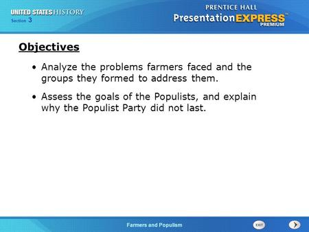Objectives Analyze the problems farmers faced and the groups they formed to address them. Assess the goals of the Populists, and explain why the Populist.