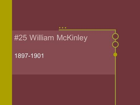 #25 William McKinley 1897-1901. President in Transition Born: January 29, 1843 in Niles, Ohio. Parents: William and Nancy (Allison) Wife: Ida (Saxton)