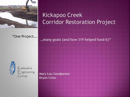 "Kickapoo Creek Corridor Restoration Project ""One Project…. …many goals (and how 319 helped fund it)"" Kaskaskia Engineering Group Mary Lou Goodpaster Bryan."