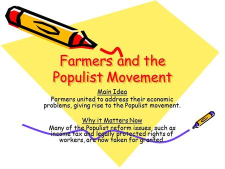 Farmers and the Populist Movement Main Idea Farmers united to address their economic problems, giving rise to the Populist movement. Why it Matters Now.