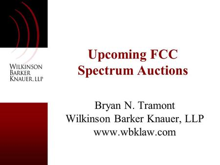 Upcoming FCC Spectrum Auctions Bryan N. Tramont Wilkinson Barker Knauer, LLP www.wbklaw.com.