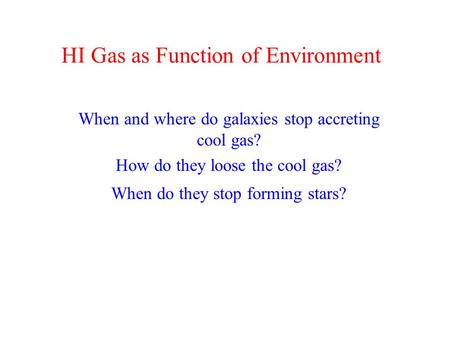 HI Gas as Function of Environment When and where do galaxies stop accreting cool gas? How do they loose the cool gas? When do they stop forming stars?