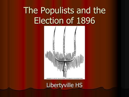 The Populists and the Election of 1896 Libertyville HS.