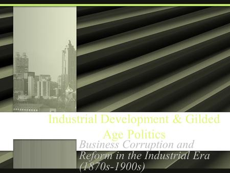 Industrial Development & Gilded Age Politics Business Corruption and Reform in the Industrial Era (1870s-1900s)