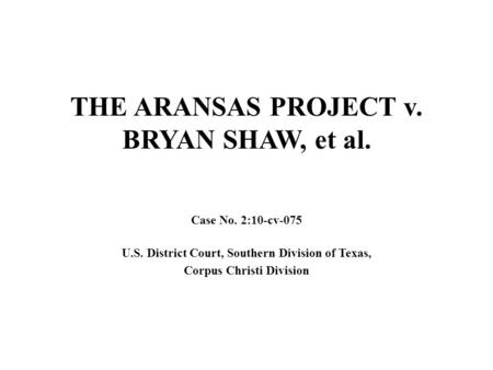 THE ARANSAS PROJECT v. BRYAN SHAW, et al. Case No. 2:10-cv-075 U.S. District Court, Southern Division of Texas, Corpus Christi Division.