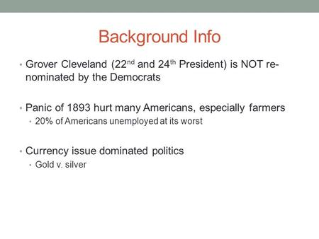 Background Info Grover Cleveland (22 nd and 24 th President) is NOT re- nominated by the Democrats Panic of 1893 hurt many Americans, especially farmers.