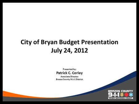 City of Bryan Budget Presentation July 24, 2012 Presented by: Patrick C. Corley Associate Director Brazos County 9-1-1 District.