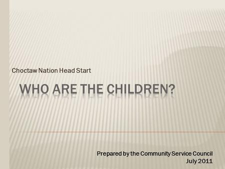 Choctaw Nation Head Start Prepared by the Community Service Council July 2011.