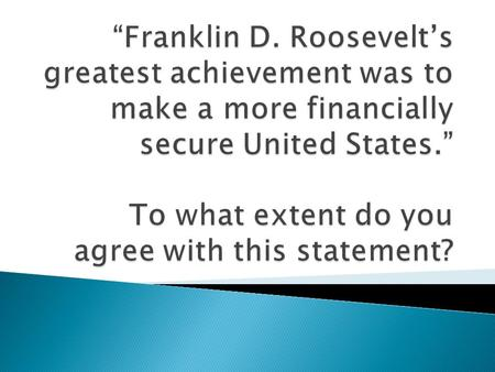 """Franklin D. Roosevelt's greatest achievement was to make a more financially secure United States."" To what extent do you agree with this statement?"