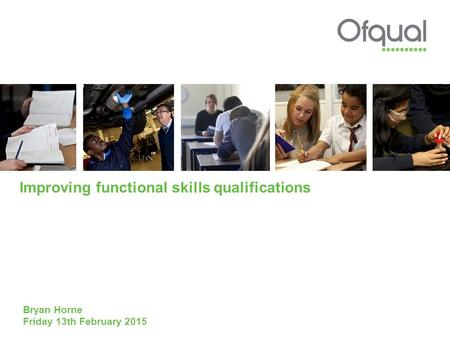 Improving functional skills qualifications Bryan Horne Friday 13th February 2015.