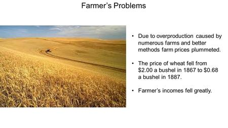 Farmer's Problems Due to overproduction caused by numerous farms and better methods farm prices plummeted. The price of wheat fell from $2.00 a bushel.