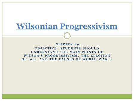 CHAPTER 29 OBJECTIVE: STUDENTS SHOULD UNDERSTAND THE MAIN POINTS OF WILSON'S PROGRESSIVISM, THE ELECTION OF 1912, AND THE CAUSES OF WORLD WAR I. Wilsonian.
