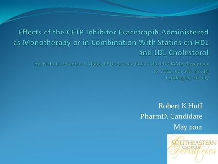 Robert K Huff PharmD. Candidate May 2012. Objectives The study was designed to examine 3 main aspects Biochemical effects Safety Tolerability Evacetrapib.