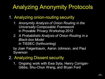 1 Analyzing Anonymity Protocols 1.Analyzing onion-routing security 1.Anonymity Analysis of Onion Routing in the Universally Composable Framework in Provable.