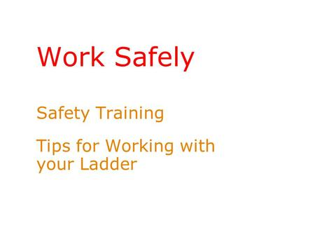Work Safely Safety Training Tips for Working with your Ladder.