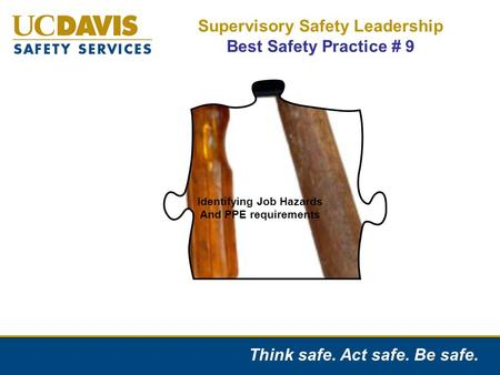 Think safe. Act safe. Be safe. Supervisory Safety Leadership Best Safety Practice # 9 Identifying Job Hazards And PPE requirements.