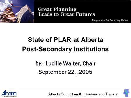 State of PLAR at Alberta Post-Secondary Institutions by: Lucille Walter, Chair September 22,,2005 A lberta C ouncil on A dmissions and T ransfer.