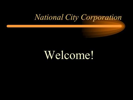 National City Corporation Welcome!. National City Corporation Jenny Goss Vice President and Regional Manager Stas Wolak Branch Management Assistant and.
